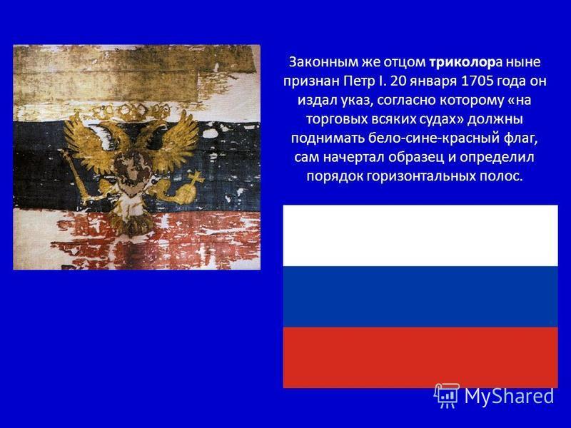 Законным же отцом триколора ныне признан Петр I. 20 января 1705 года он издал указ, согласно которому «на торговых всяких судах» должны поднимать бело-сине-красный флаг, сам начертал образец и определил порядок горизонтальных полос.