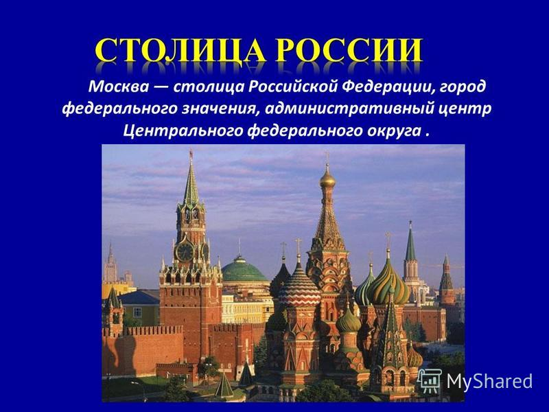 Москва столица Российской Федерации, город федерального значения, административный центр Центрального федерального округа.