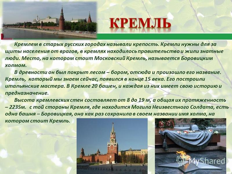Кремлем в старых русских городах называли крепость. Кремли нужны для за щиты населения от врагов, в кремлях находилось правительство и жили знатные люди. Место, на котором стоит Московский Кремль, называется Боровицким холмом. В древности он был покр