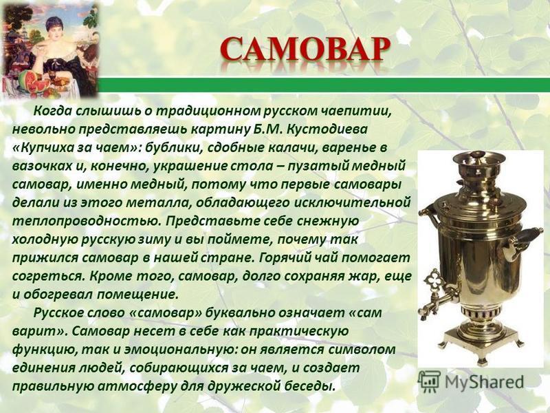 Когда слышишь о традиционном русском чаепитии, невольно представляешь картину Б.М. Кустодиева «Купчиха за чаем»: бублики, сдобные калачи, варенье в вазочках и, конечно, украшение стола – пузатый медный самовар, именно медный, потому что первые самова
