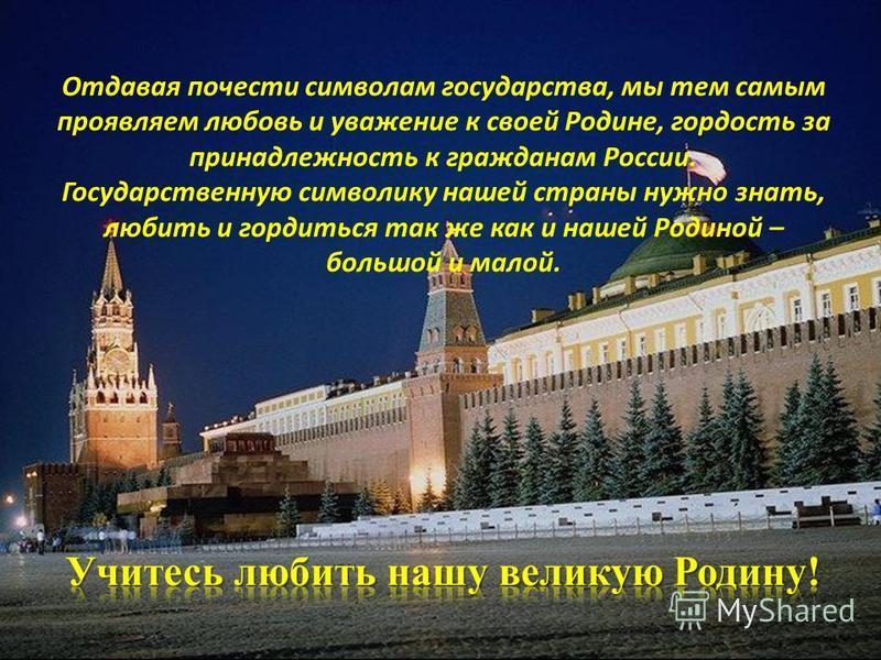 Отдавая почести символам государства, мы тем самым проявляем любовь и уважение к своей Родине, гордость за принадлежность к гражданам России. Государственную символику нашей страны нужно знать, любить и гордиться так же как и нашей Родиной – большой