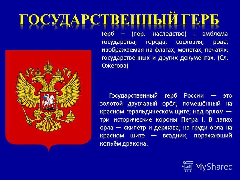 Государственный герб России это золотой двуглавый орёл, помещённый на красном геральдическом щите; над орлом три исторические короны Петра I. В лапах орла скипетр и держава; на груди орла на красном щите всадник, поражающий копьём дракона. Герб – (пе