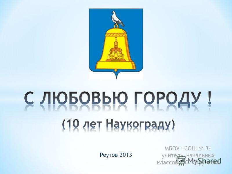 Реутов 2013 МБОУ «СОШ 3» учитель начальных классов Е.О. Стручкова