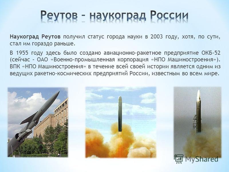 Наукоград Реутов получил статус города науки в 2003 году, хотя, по сути, стал им гораздо раньше. В 1955 году здесь было создано авиационно-ракетное предприятие ОКБ-52 (сейчас – ОАО «Военно-промышленная корпорация «НПО Машиностроения»). ВПК «НПО Машин