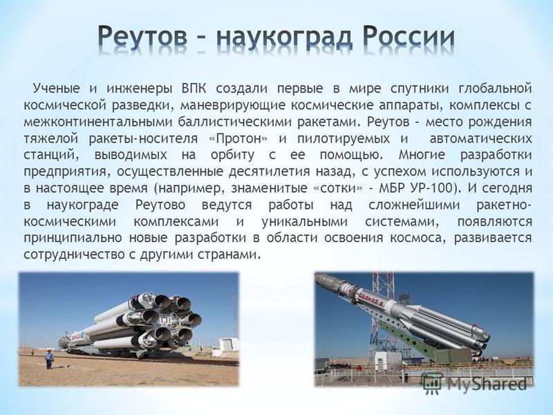 Ученые и инженеры ВПК создали первые в мире спутники глобальной космической разведки, маневрирующие космические аппараты, комплексы с межконтинентальными баллистическими ракетами. Реутов – место рождения тяжелой ракеты-носителя «Протон» и пилотируемы