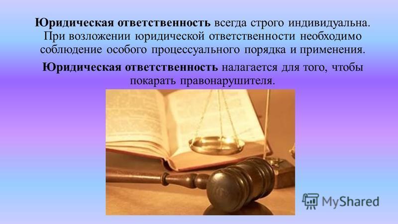 Юридическая ответственность всегда строго индивидуальна. При возложении юридической ответственности необходимо соблюдение особого процессуального порядка и применения. Юридическая ответственность налагается для того, чтобы покарать правонарушителя.