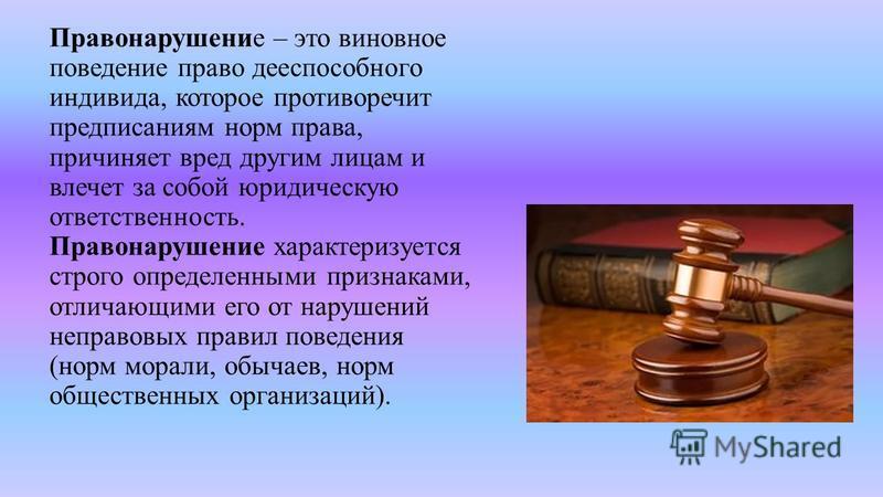 Правонарушение – это виновное поведение право дееспособного индивида, которое противоречит предписаниям норм права, причиняет вред другим лицам и влечет за собой юридическую ответственность. Правонарушение характеризуется строго определенными признак
