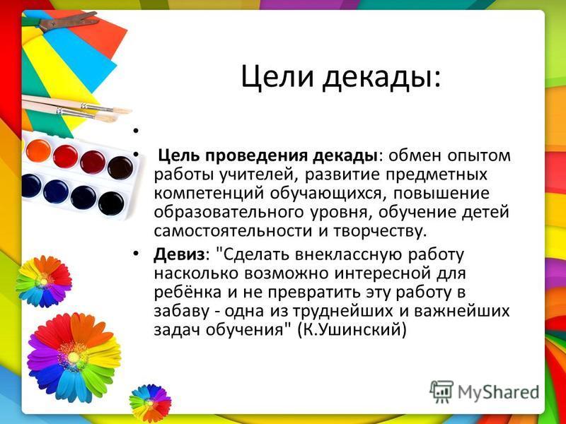 Цели декады: Цель проведения декады: обмен опытом работы учителей, развитие предметных компетенций обучающихся, повышение образовательного уровня, обучение детей самостоятельности и творчеству. Девиз:
