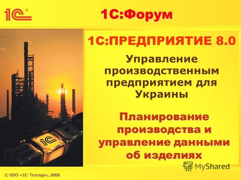 © ООО «1С-Теллур», 2006 1С:Форум 1C:ПРЕДПРИЯТИЕ 8.0 Планирование производства и управление данными об изделиях Управление производственным предприятием для Украины
