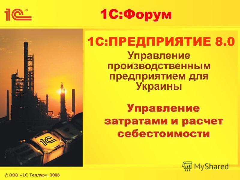 © ООО «1С-Теллур», 2006 1С:Форум 1C:ПРЕДПРИЯТИЕ 8.0 Управление затратами и расчет себестоимости Управление производственным предприятием для Украины