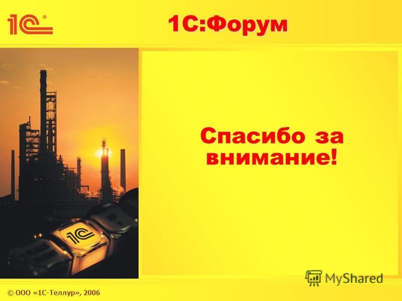 © ООО «1С-Теллур», 2006 1С:Форум Спасибо за внимание!