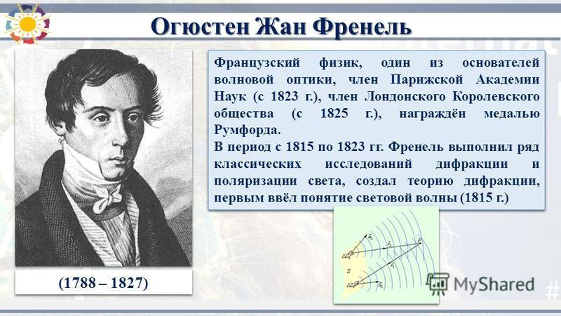 (1788 – 1827) Французский физик, один из основателей волновой оптики, член Парижской Академии Наук (с 1823 г.), член Лондонского Королевского общества (с 1825 г.), награждён медалью Румфорда. В период с 1815 по 1823 гг. Френель выполнил ряд классичес