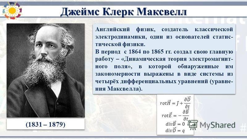 (1831 – 1879) Английский физик, создатель классической электродинамики, один из основателей статистической физики. В период с 1864 по 1865 гг. создал свою главную работу – «Динамическая теория электромагнитного поля», в которой обнаруженные им законо
