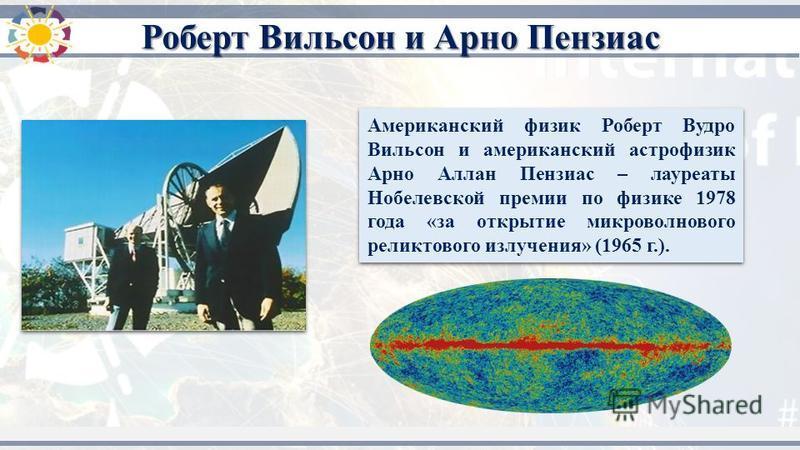 Американский физик Роберт Вудро Вильсон и американский астрофизик Арно Аллан Пензиас – лауреаты Нобелевской премии по физике 1978 года «за открытие микроволнового реликтового излучения» (1965 г.). Роберт Вильсон и Арно Пензиас