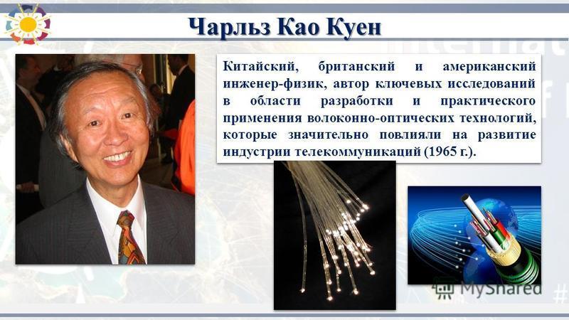 Китайский, британский и американский инженер-физик, автор ключевых исследований в области разработки и практического применения волоконно-оптических технологий, которые значительно повлияли на развитие индустрии телекоммуникаций (1965 г.). Чарльз Као