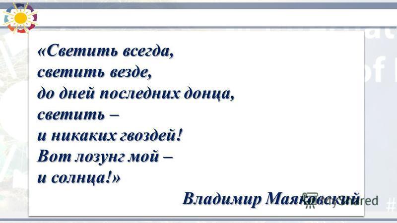 «Светить всегда, светить везде, «Светить всегда, светить везде, до дней последних донца, до дней последних донца, светить – светить – и никаких гвоздей! и никаких гвоздей! Вот лозунг мой – Вот лозунг мой – и солнца!» и солнца!» Владимир Маяковский «С