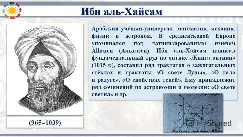 (965–1039) Арабский учёный-универсал: математик, механик, физик и астроном. В средневековой Европе упоминался под латинизированным именем Alhazen (Альхазен). Ибн аль-Хайсам написал фундаментальный труд по оптике «Книга оптики» (1015 г.), составил ряд