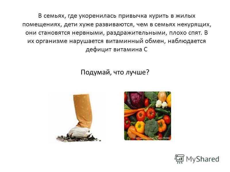 В семьях, где укоренилась привычка курить в жилых помещениях, дети хуже развиваются, чем в семьях некурящих, они становятся нервными, раздражительными, плохо спят. В их организме нарушается витаминный обмен, наблюдается дефицит витамина С Подумай, чт