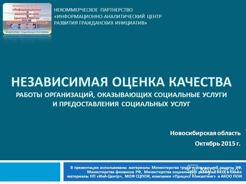 НЕКОММЕРЧЕСКОЕ ПАРТНЕРСТВО « ИНФОРМАЦИОННО - АНАЛИТИЧЕСКИЙ ЦЕНТР РАЗВИТИЯ ГРАЖДАНСКИХ ИНИЦИАТИВ » Новосибирская область Октябрь 2015 г. НЕЗАВИСИМАЯ ОЦЕНКА КАЧЕСТВА РАБОТЫ ОРГАНИЗАЦИЙ, ОКАЗЫВАЮЩИХ СОЦИАЛЬНЫЕ УСЛУГИ И ПРЕДОСТАВЛЕНИЯ СОЦИАЛЬНЫХ УСЛУГ В