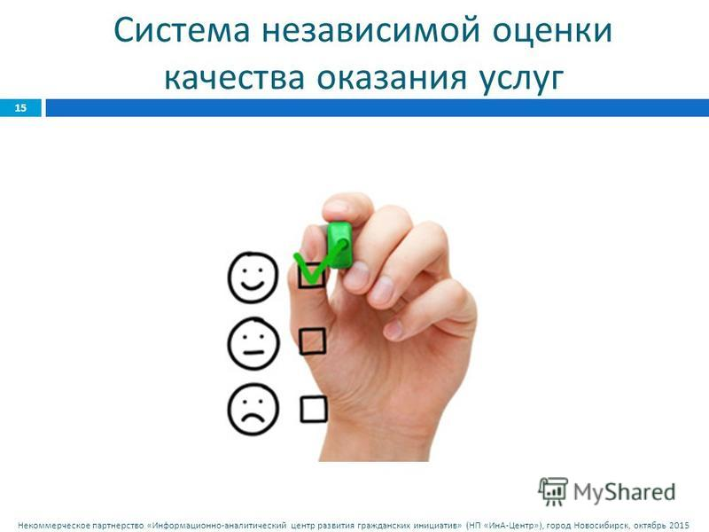 Некоммерческое партнерство « Информационно - аналитический центр развития гражданских инициатив » ( НП « ИнА - Центр »), город Новосибирск, октябрь 2015 15 Система независимой оценки качества оказания услуг