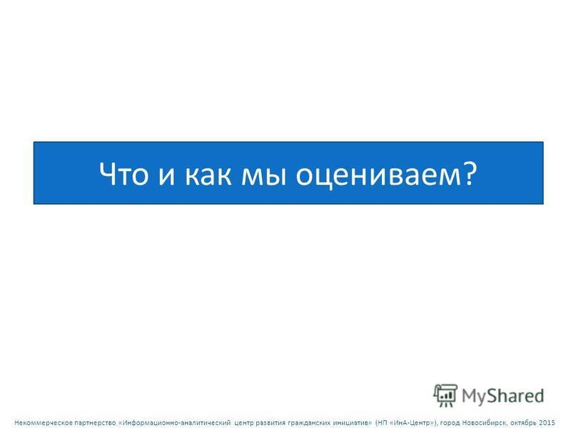 Некоммерческое партнерство « Информационно - аналитический центр развития гражданских инициатив » ( НП « ИнА - Центр »), город Новосибирск, октябрь 2015 Что и как мы оцениваем ? 35