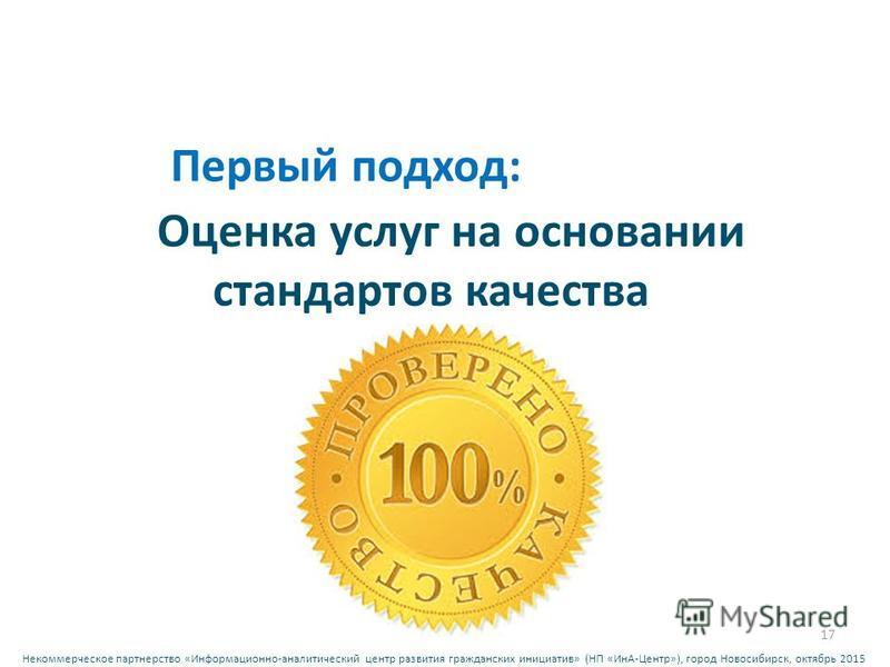 Некоммерческое партнерство « Информационно - аналитический центр развития гражданских инициатив » ( НП « ИнА - Центр »), город Новосибирск, октябрь 2015 Оценка услуг на основании стандартов качества 17 Первый подход:
