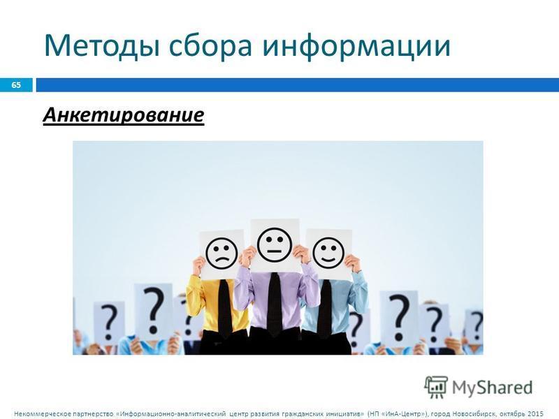 Некоммерческое партнерство « Информационно - аналитический центр развития гражданских инициатив » ( НП « ИнА - Центр »), город Новосибирск, октябрь 2015 Методы сбора информации 65 Анкетирование