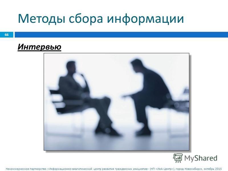 Некоммерческое партнерство « Информационно - аналитический центр развития гражданских инициатив » ( НП « ИнА - Центр »), город Новосибирск, октябрь 2015 Методы сбора информации 66 Интервью