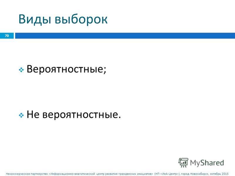 Некоммерческое партнерство « Информационно - аналитический центр развития гражданских инициатив » ( НП « ИнА - Центр »), город Новосибирск, октябрь 2015 Виды выборок 70 Вероятностные ; Не вероятностные.