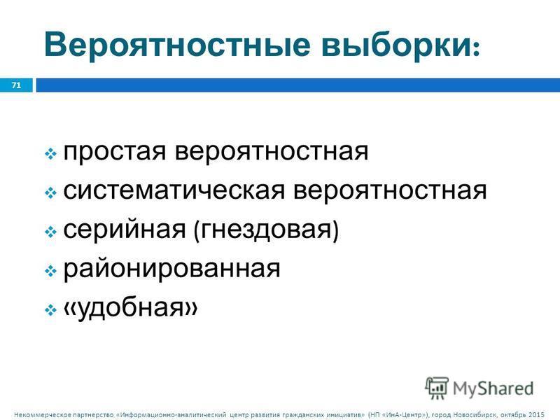 Некоммерческое партнерство « Информационно - аналитический центр развития гражданских инициатив » ( НП « ИнА - Центр »), город Новосибирск, октябрь 2015 Вероятностные выборки : 71 простая вероятностная систематическая вероятностная серийная ( гнездов