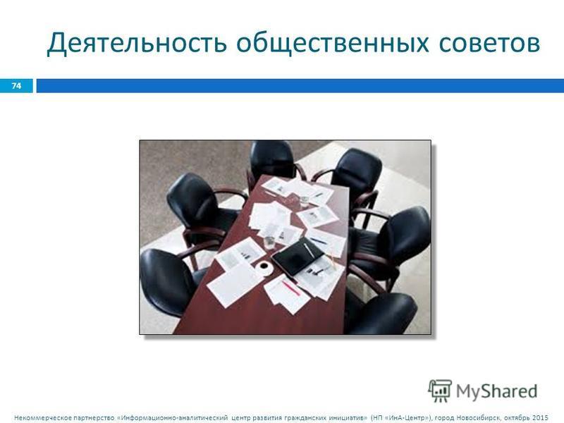 Некоммерческое партнерство « Информационно - аналитический центр развития гражданских инициатив » ( НП « ИнА - Центр »), город Новосибирск, октябрь 2015 74 Деятельность общественных советов