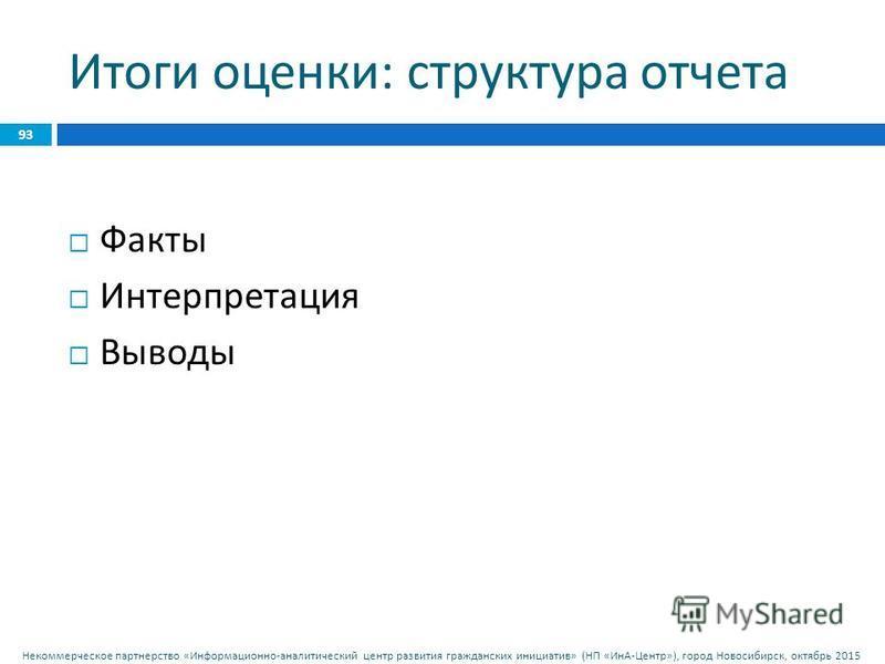 Некоммерческое партнерство « Информационно - аналитический центр развития гражданских инициатив » ( НП « ИнА - Центр »), город Новосибирск, октябрь 2015 Итоги оценки : структура отчета Факты Интерпретация Выводы 93