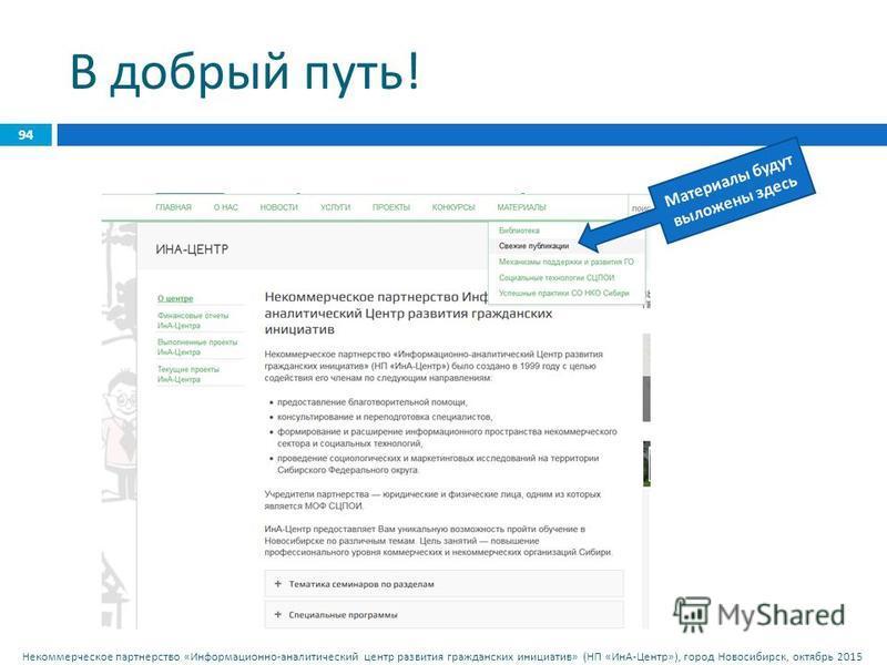 Некоммерческое партнерство « Информационно - аналитический центр развития гражданских инициатив » ( НП « ИнА - Центр »), город Новосибирск, октябрь 2015 В добрый путь ! 94 Материалы будут выложены здесь