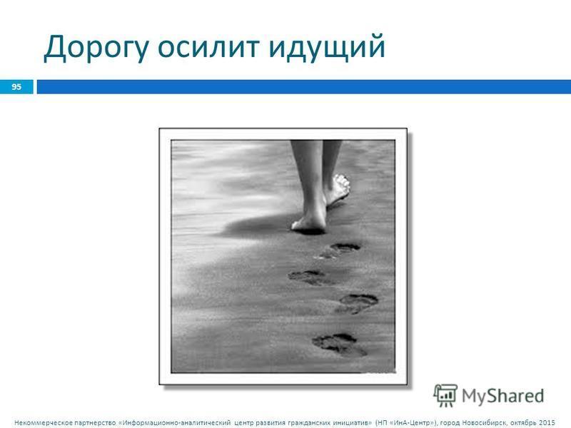 Некоммерческое партнерство « Информационно - аналитический центр развития гражданских инициатив » ( НП « ИнА - Центр »), город Новосибирск, октябрь 2015 Дорогу осилит идущий 95