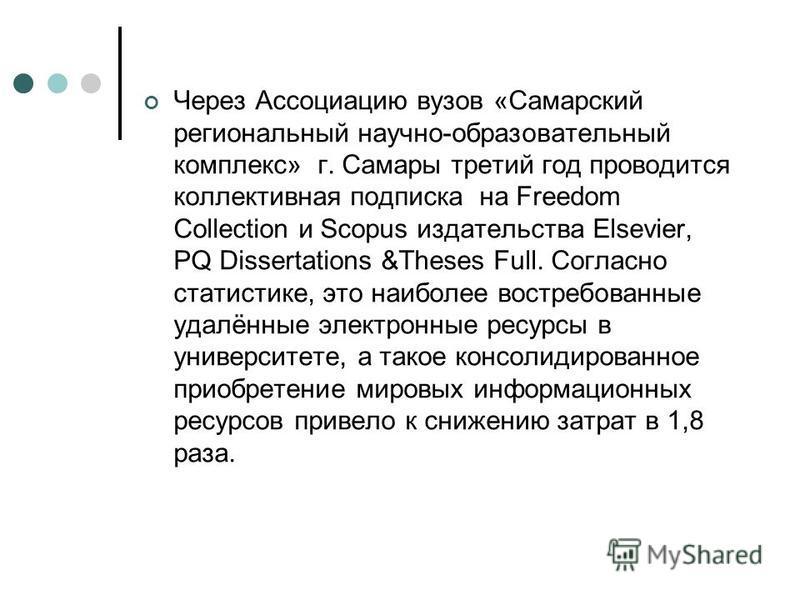 Через Ассоциацию вузов «Самарский региональный научно-образовательный комплекс» г. Самары третий год проводится коллективная подписка на Freedom Collection и Scopus издательства Elsevier, PQ Dissertations &Theses Full. Согласно статистике, это наибол
