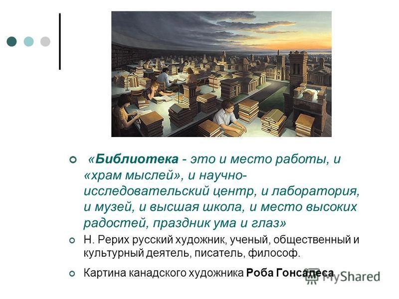 «Библиотека - это и место работы, и «храм мыслей», и научно- исследовательский центр, и лаборатория, и музей, и высшая школа, и место высоких радостей, праздник ума и глаз» Н. Рерих русский художник, ученый, общественный и культурный деятель, писател