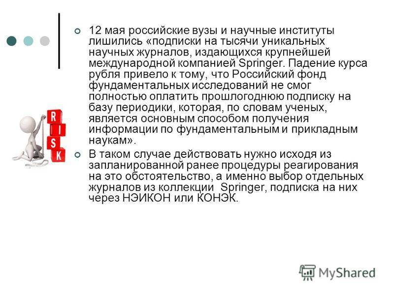 12 мая российские вузы и научные институты лишились «подписки на тысячи уникальных научных журналов, издающихся крупнейшей международной компанией Springer. Падение курса рубля привело к тому, что Российский фонд фундаментальных исследований не смог