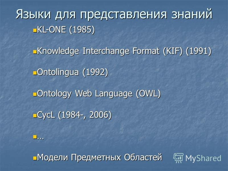 Языки для представления знаний KL-ONE (1985) KL-ONE (1985) Knowledge Interchange Format (KIF) (1991) Knowledge Interchange Format (KIF) (1991) Ontolingua (1992) Ontolingua (1992) Ontology Web Language (OWL) Ontology Web Language (OWL) CycL (1984-, 20