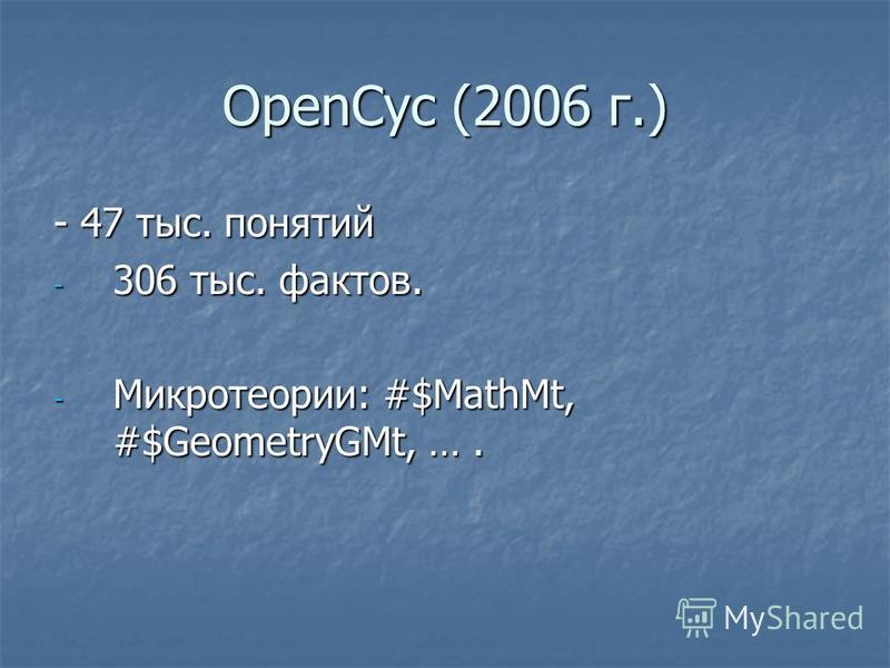 OpenCyc (2006 г.) - 47 тыс. понятий - 306 тыс. фактов. - Микротеории: #$MathMt, #$GeometryGMt, ….