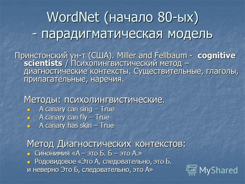 WordNet (начало 80-ых) - парадигматическая модель Принстонский ун-т (США). Miller and Fellbaum - cognitive scientists / Психолингвистический метод – диагностические контексты. Существительные, глаголы, прилагательные, наречия. Методы: психолингвистич
