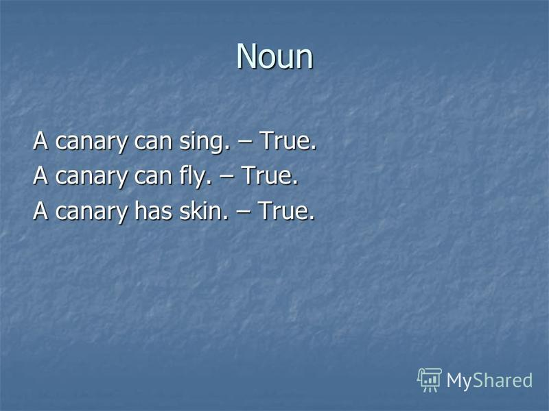 Noun A canary can sing. – True. A canary can fly. – True. A canary has skin. – True.