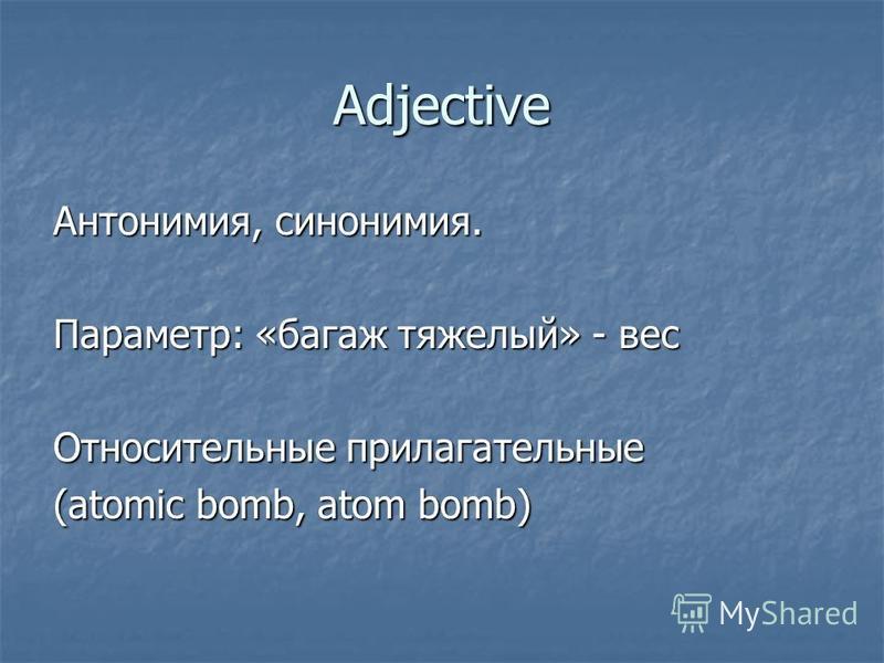 Adjective Антонимия, синонимия. Параметр: «багаж тяжелый» - вес Относительные прилагательные (atomic bomb, atom bomb)