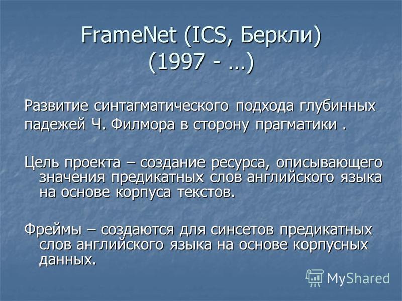 FrameNet (ICS, Беркли) (1997 - …) Развитие синтагматического подхода глубинных падежей Ч. Филмора в сторону прагматики. Цель проекта – создание ресурса, описывающего значения предикатных слов английского языка на основе корпуса текстов. Фреймы – созд