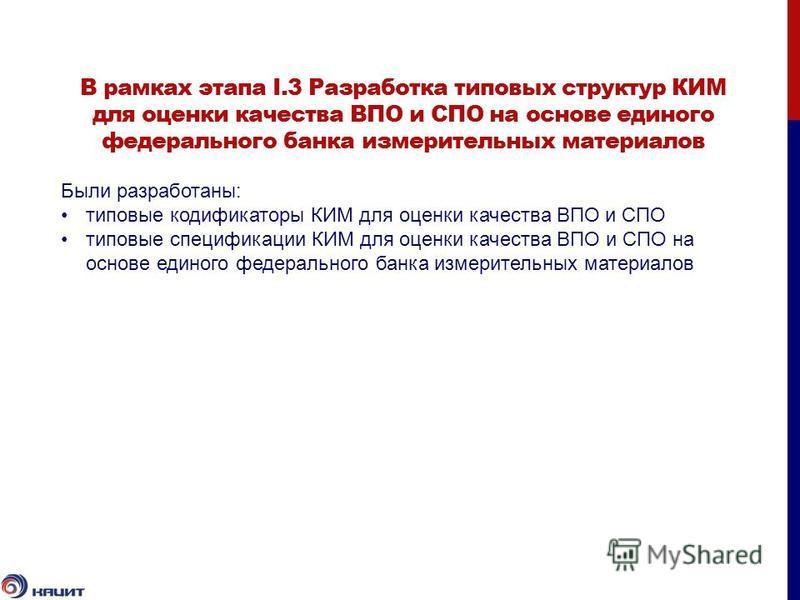 В рамках этапа I.3 Разработка типовых структур КИМ для оценки качества ВПО и СПО на основе единого федерального банка измерительных материалов Были разработаны: типовые кодификаторы КИМ для оценки качества ВПО и СПО типовые спецификации КИМ для оценк