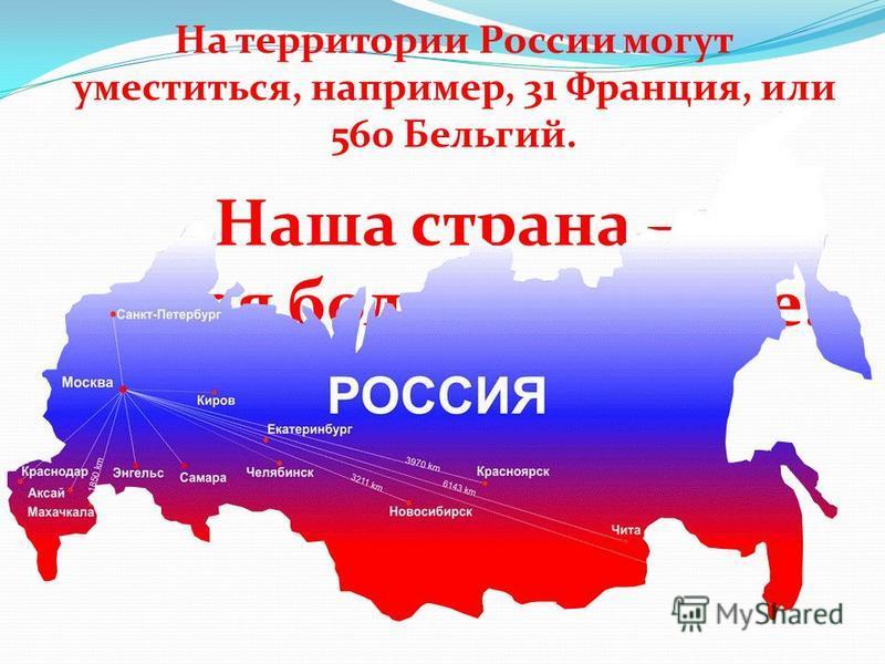 Наша страна – самая большая в мире. На территории России могут уместиться, например, 31 Франция, или 560 Бельгий.