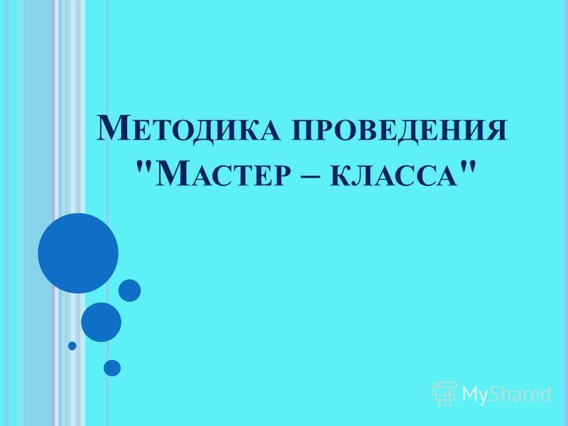 М ЕТОДИКА ПРОВЕДЕНИЯ М АСТЕР – КЛАССА