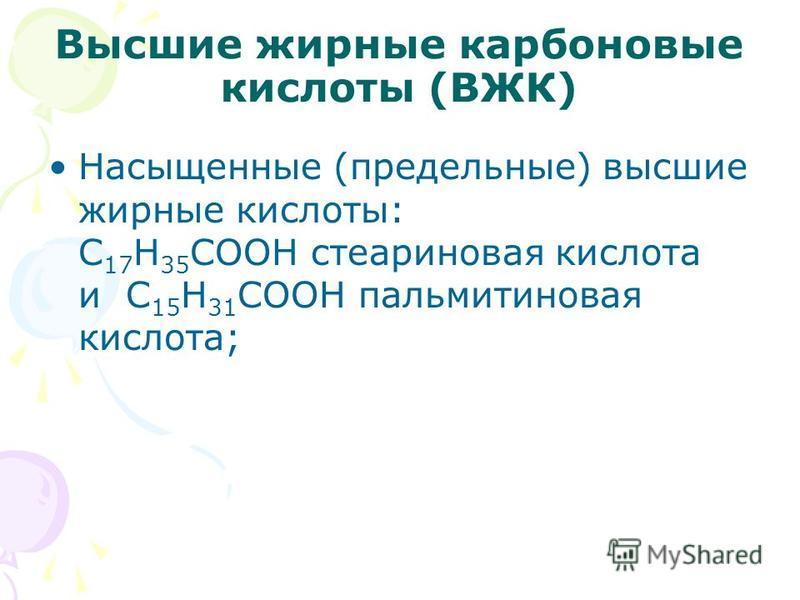 Высшие жирные карбоновые кислоты (ВЖК) Насыщенные (предельные) высшие жирные кислоты: С 17 Н 35 СООН стеариновая кислота и С 15 Н 31 СООН пальмитиновая кислота;