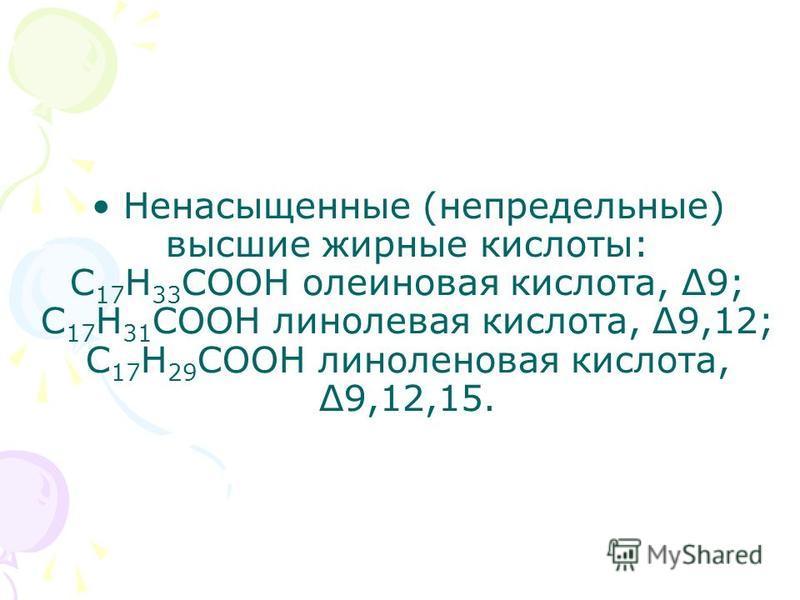 Ненасыщенные (непредельные) высшие жирные кислоты: С 17 Н 33 СООН олеиновая кислота, Δ9; С 17 Н 31 СООН линолевая кислота, Δ9,12; С 17 Н 29 СООН линоленовая кислота, Δ9,12,15.