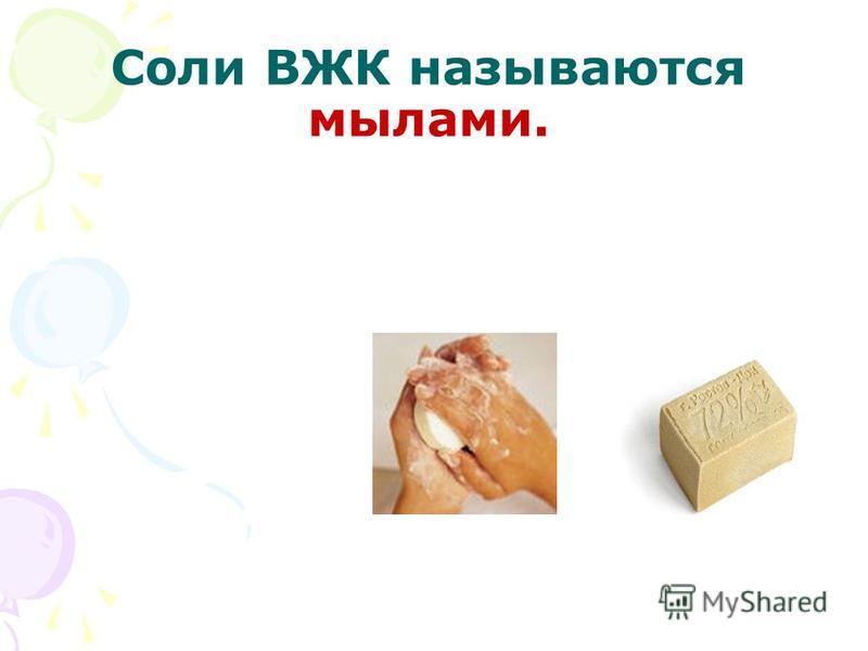 Соли ВЖК называются мылами.
