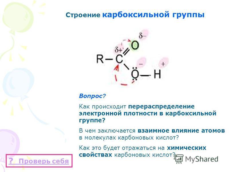 Строение карбоксильной группы Вопрос ? Как происходит перераспределение электронной плотности в карбоксильной группе? В чем заключается взаимное влияние атомов в молекулах карбоновых кислот? Как это будет отражаться на химических свойствах карбоновых
